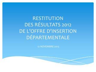 RESTITUTION  DES R É SULTATS 2012 DE L'OFFRE D'INSERTION D É PARTEMENTALE