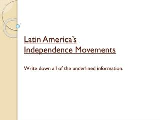 Latin America's Independence Movements Write down all of the underlined information.