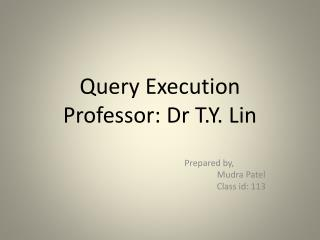 Query Execution Professor: Dr T.Y. Lin