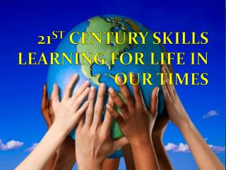 21 ST  CENTURY SKILLS LEARNING FOR LIFE IN OUR TIMES