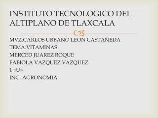 INSTITUTO TECNOLOGICO DEL ALTIPLANO DE TLAXCALA MVZ.CARLOS URBANO LEON CASTAÑEDA TEMA:VITAMINAS