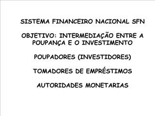SISTEMA FINANCEIRO NACIONAL SFN  OBJETIVO: INTERMEDIA  O ENTRE A POUPAN A E O INVESTIMENTO  POUPADORES INVESTIDORES  TOM