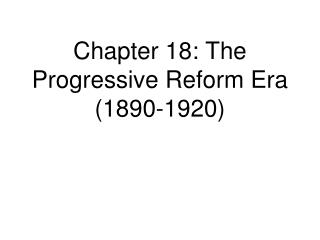 Chapter 18: The Progressive Reform Era (1890-1920)