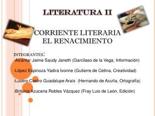 LITERATURA II CORRIENTE LITERARIA EL RENACIMIENTO INTEGRANTES :