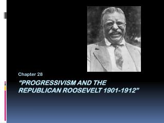 """Progressivism and the  Republican Roosevelt 1901-1912"""