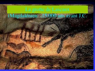La grotte de Lascaux Magdal nien: -15.000 ans avant J.C.