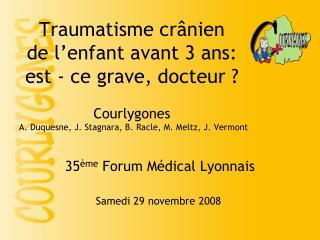 Traumatisme cr nien  de l enfant avant 3 ans: est - ce grave, docteur     Courlygones  A. Duquesne, J. Stagnara, B. Racl