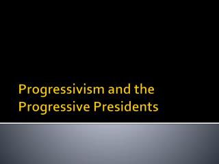 Progressivism and the  Progressive Presidents