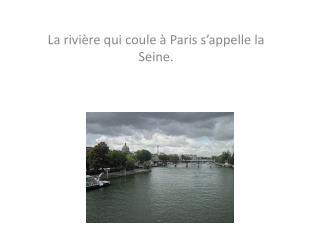 La rivi�re qui coule � Paris s�appelle la Seine.