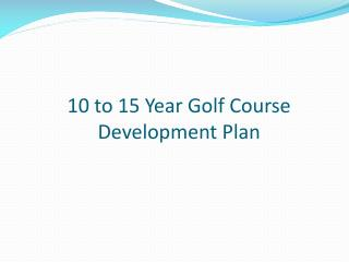 10 to 15 Year  G olf  C ourse  D evelopment  P lan
