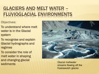 Glaciers and Melt water –  Fluvioglacial  environments