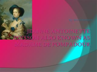 Jeanne  Antoinette Poisson also known as Madame de Pompadour