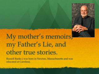 My mother's memoirs, my Father's Lie, and other true stories.
