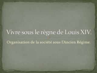 Vivre sous le règne de Louis XIV.