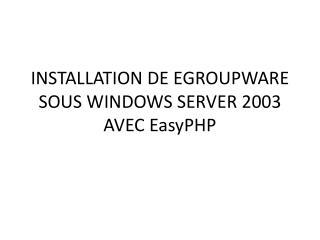 INSTALLATION DE EGROUPWARE SOUS WINDOWS SERVER 2003 AVEC  EasyPHP