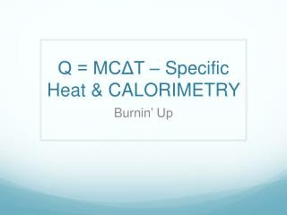 Q = MCΔT – Specific Heat & CALORIMETRY