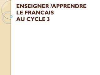 ENSEIGNER /APPRENDRE  LE FRANCAIS  AU CYCLE 3