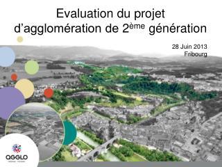 Evaluation du  projet d'agglomération de  2 ème  génération 28 Juin 2013   Fribourg