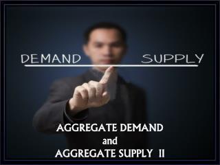 AGGREGATE DEMAND  and AGGREGATE SUPPLY  II