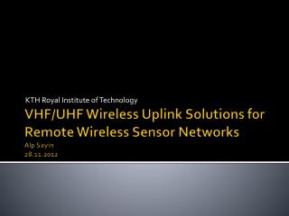 VHF/UHF Wireless Uplink Solutions for Remote Wireless Sensor Networks Alp Sayin 28.11.2012