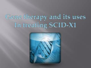 Gene therapy and its uses  In treating SCID-X1