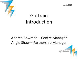 Go Train  Introduction Andrea Bowman – Centre Manager Angie Shaw – Partnership Manager