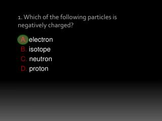 1. Which of the following particles is negatively charged?