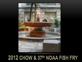 2012  CHOW & 37 th  NOAA FISH FRY