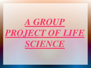 A GROUP PROJECT OF LIFE  SCIENCE