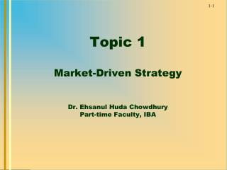 Topic 1 Market-Driven Strategy Dr.  Ehsanul  Huda  Chowdhury Part-time Faculty, IBA