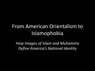 From American Orientalism to Islamophobia