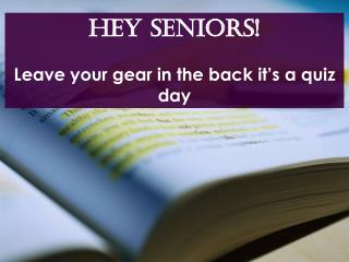 Hey SENIORS! Leave your gear in the back it's a quiz day