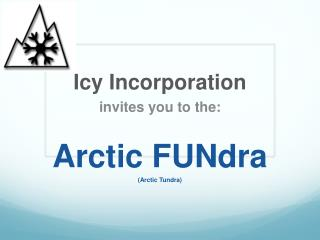 Icy Incorporation  invites you to the: Arctic  FUNdra (Arctic Tundra)