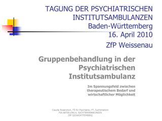 TAGUNG DER PSYCHIATRISCHEN INSTITUTSAMBULANZEN Baden-Württemberg   16. April 2010  ZfP Weissenau