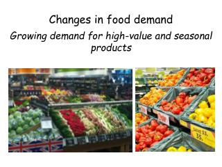 Changes in food demand Growing demand for high-value and seasonal products
