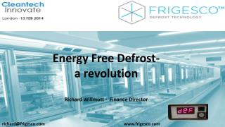Energy Free Defrost- a revolution Richard  Willmott  -  Finance Director