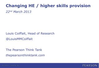 Changing HE / higher skills provision 22 nd  March 2013 Louis Coiffait, Head of Research