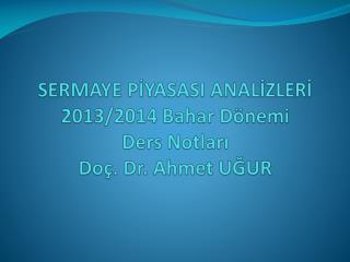 SERMAYE PİYASASI ANALİZLERİ 2013/2014 Bahar Dönemi D ers Notları Doç. Dr . Ahmet UĞUR