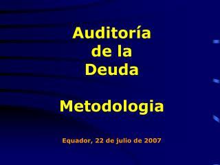 Auditoría  de la  Deuda Metodologia Equador, 22 de julio de 2007