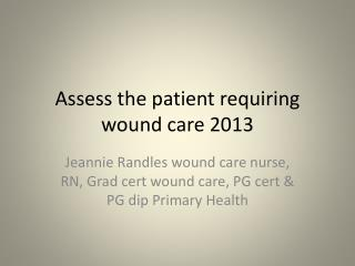 Assess the patient requiring  wound care 2013