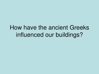 How have ancient Greek ideas influenced our buildings