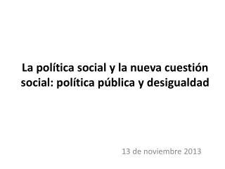 La política social y la nueva cuestión  social:  política pública y desigualdad