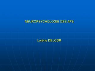 NEUROPSYCHOLOGIE DES APS     Lor ne DELCOR