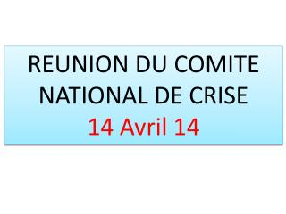 REUNION DU COMITE NATIONAL DE CRISE 14 Avril 14