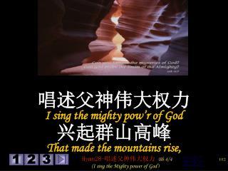 唱述父神伟大权力 I sing the mighty pow'r of God  兴起群山高峰 That made the mountains rise,