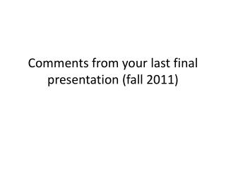 Comments from your last final presentation (fall 2011)