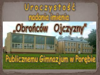 """U r o c z y s t o ś ć nadania imienia  """"Obrońców   Ojczyzny"""" Publicznemu Gimnazjum w Porębie"""