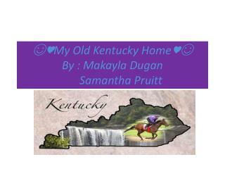 ☺♥My Old Kentucky Home♥☺ By : Makayla Dugan        Samantha Pruitt