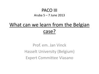 PACO III Aruba 5 – 7  June  2013 What can  we  learn from  the  Belgian  case?