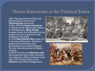 native americans of the colonial time Throughout the colonial period, catholic missionaries from spain and france operate in areas such as the canadian border, the great lakes, along the mississippi, florida, and the southwest, paralleling the efforts of english protestants in their efforts to convert native americans to their faith.